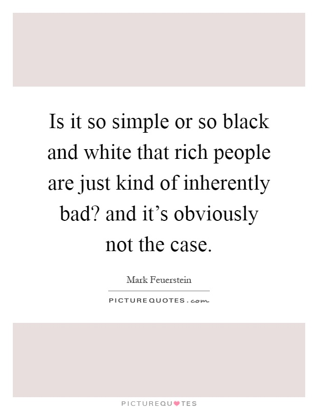 Is it so simple or so black and white that rich people are just kind of inherently bad? and it's obviously not the case Picture Quote #1