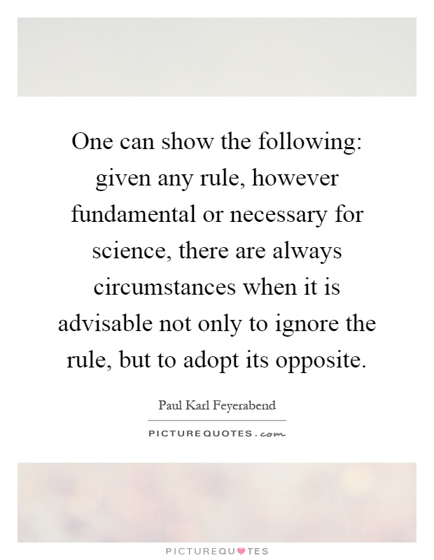 One can show the following: given any rule, however fundamental or necessary for science, there are always circumstances when it is advisable not only to ignore the rule, but to adopt its opposite Picture Quote #1