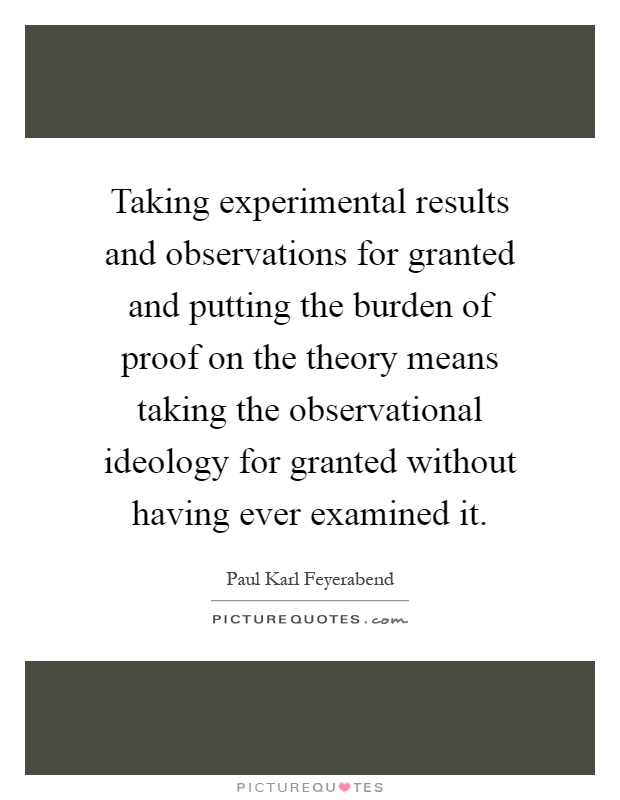 Taking experimental results and observations for granted and putting the burden of proof on the theory means taking the observational ideology for granted without having ever examined it Picture Quote #1
