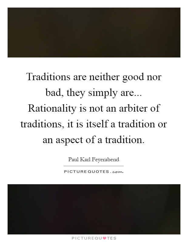 Traditions are neither good nor bad, they simply are... Rationality is not an arbiter of traditions, it is itself a tradition or an aspect of a tradition Picture Quote #1