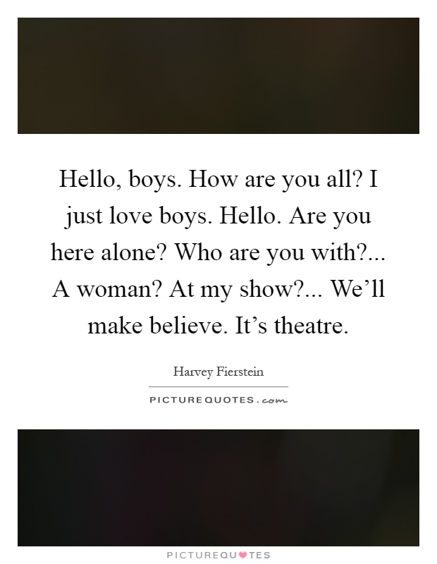 Hello, boys. How are you all? I just love boys. Hello. Are you here alone? Who are you with?... A woman? At my show?... We'll make believe. It's theatre Picture Quote #1