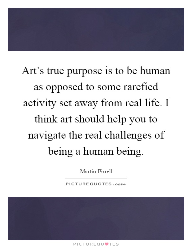 Art's true purpose is to be human as opposed to some rarefied activity set away from real life. I think art should help you to navigate the real challenges of being a human being Picture Quote #1