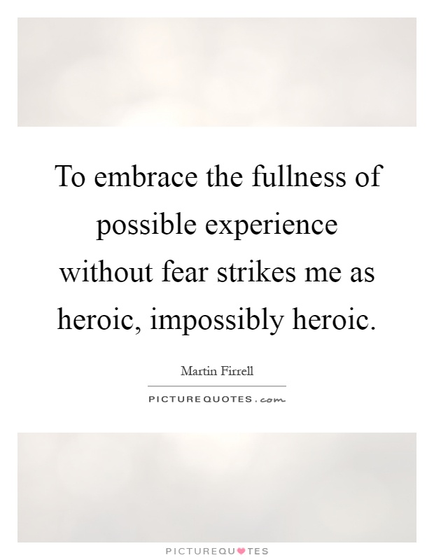 To embrace the fullness of possible experience without fear strikes me as heroic, impossibly heroic Picture Quote #1