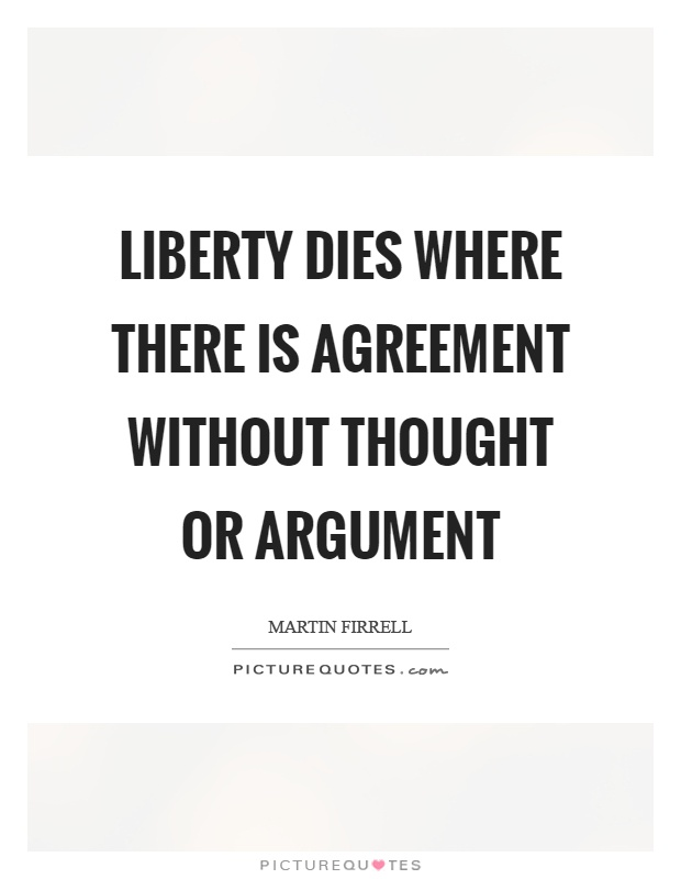 Liberty Dies Where There Is Agreement Without Thought Or Argument