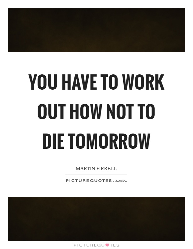You have to work out how not to die tomorrow Picture Quote #1