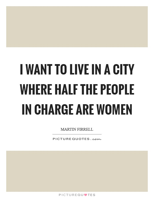I want to live in a city where half the people in charge are women Picture Quote #1