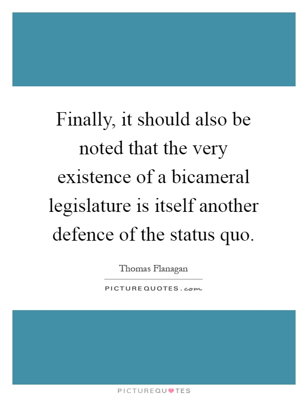 Finally, it should also be noted that the very existence of a bicameral legislature is itself another defence of the status quo Picture Quote #1
