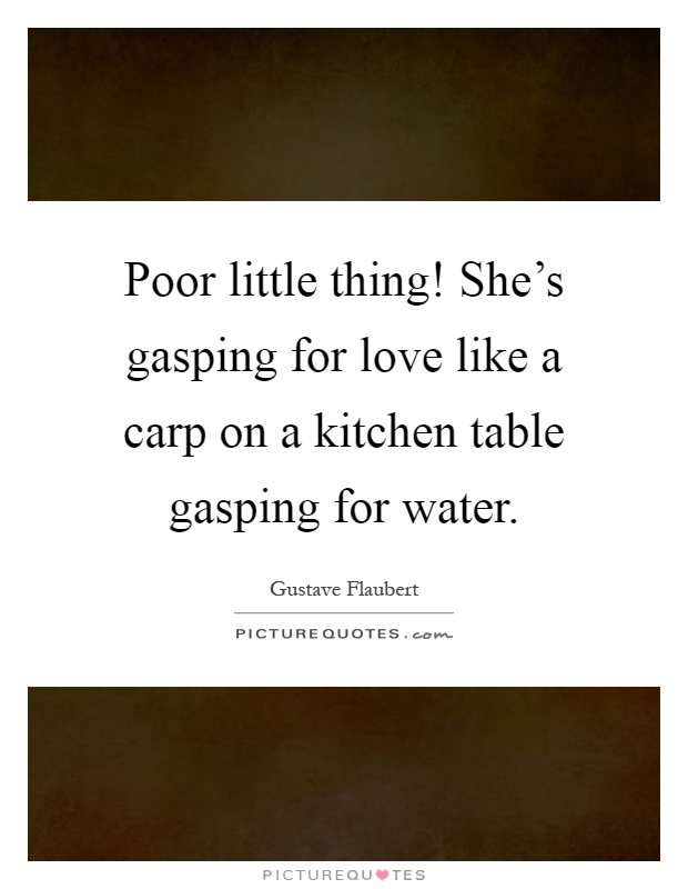 Poor little thing! She's gasping for love like a carp on a kitchen table gasping for water Picture Quote #1