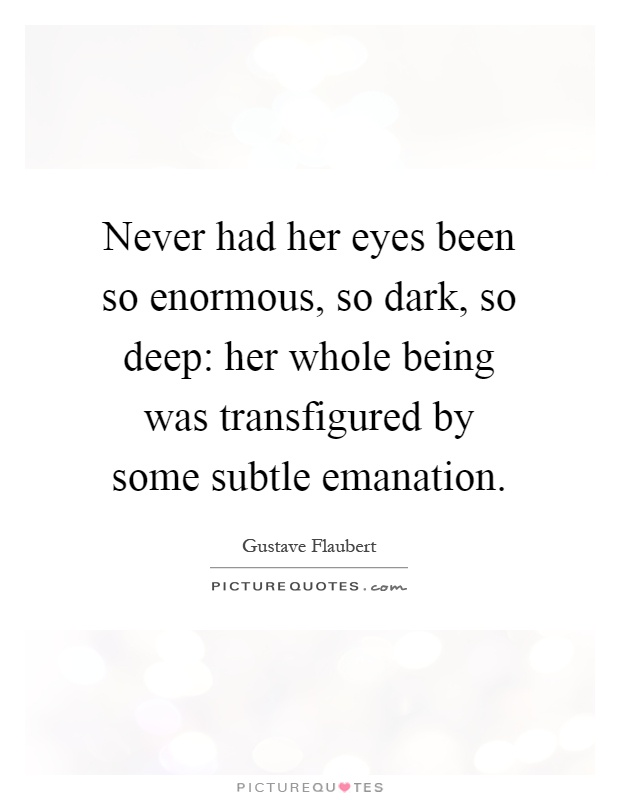 Never had her eyes been so enormous, so dark, so deep: her whole being was transfigured by some subtle emanation Picture Quote #1