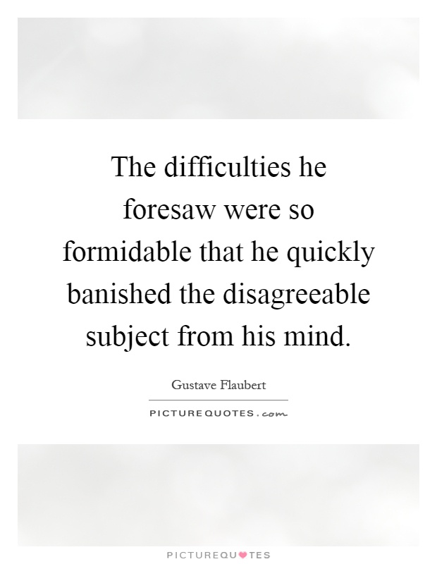 The difficulties he foresaw were so formidable that he quickly banished the disagreeable subject from his mind Picture Quote #1
