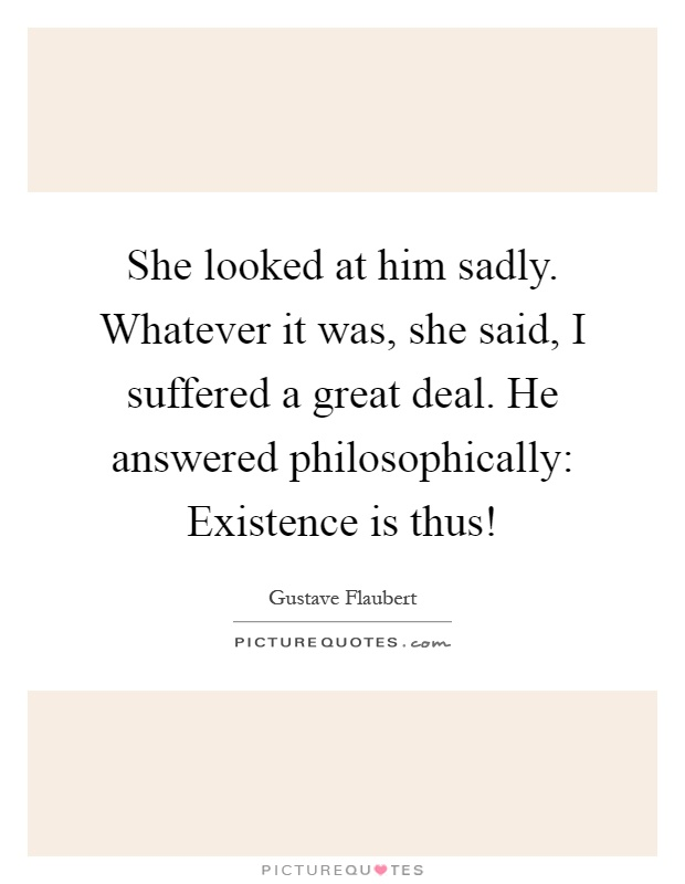 She looked at him sadly. Whatever it was, she said, I suffered a great deal. He answered philosophically: Existence is thus! Picture Quote #1