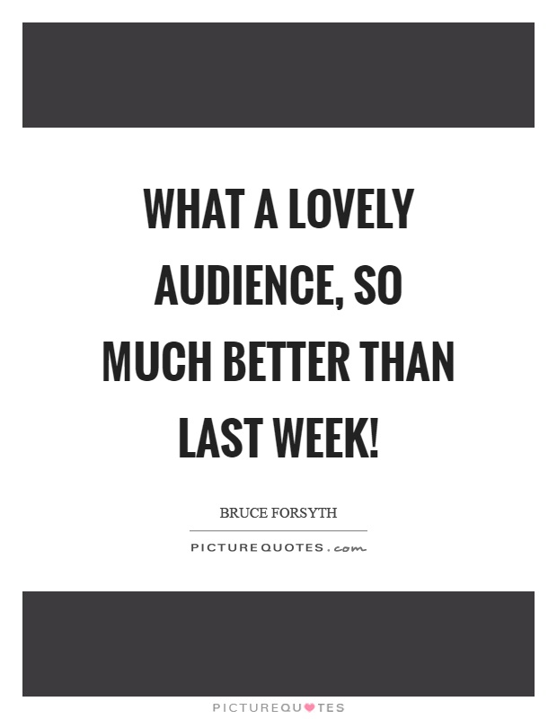 What a lovely audience, so much better than last week! Picture Quote #1
