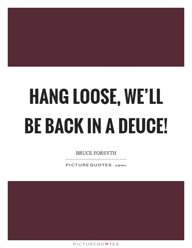 Hang loose, we'll be back in a deuce! Picture Quote #1