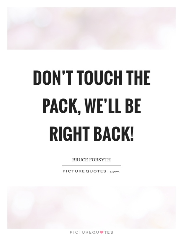 Don't touch the pack, we'll be right back! Picture Quote #1