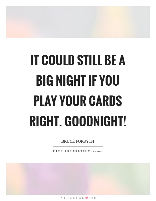 It could still be a big night if you play your cards right. Goodnight! Picture Quote #1