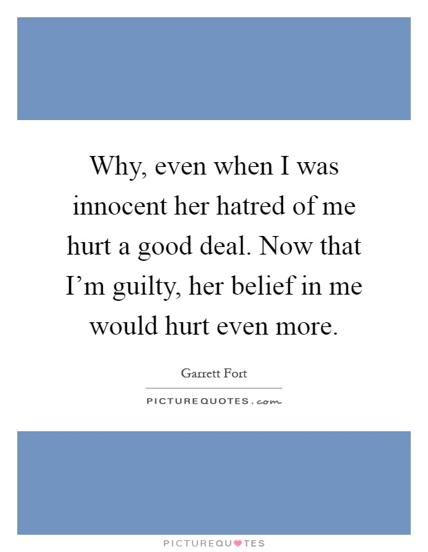 Why, even when I was innocent her hatred of me hurt a good deal. Now that I'm guilty, her belief in me would hurt even more Picture Quote #1