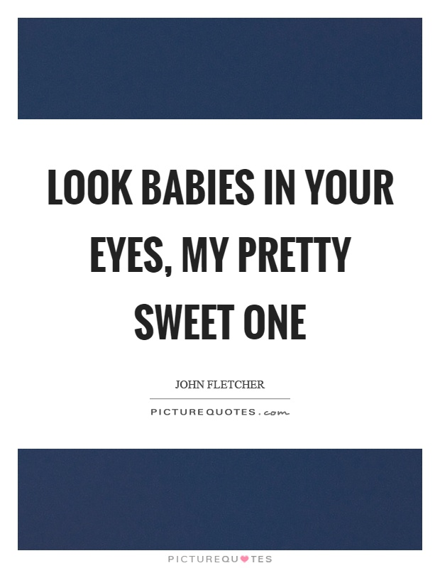 Look babies in your eyes, my pretty sweet one Picture Quote #1