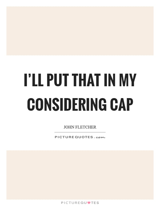 I'll put that in my considering cap Picture Quote #1