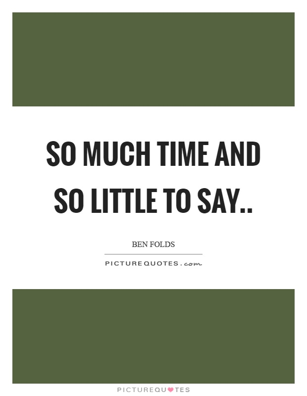 So much time and so little to say Picture Quote #1
