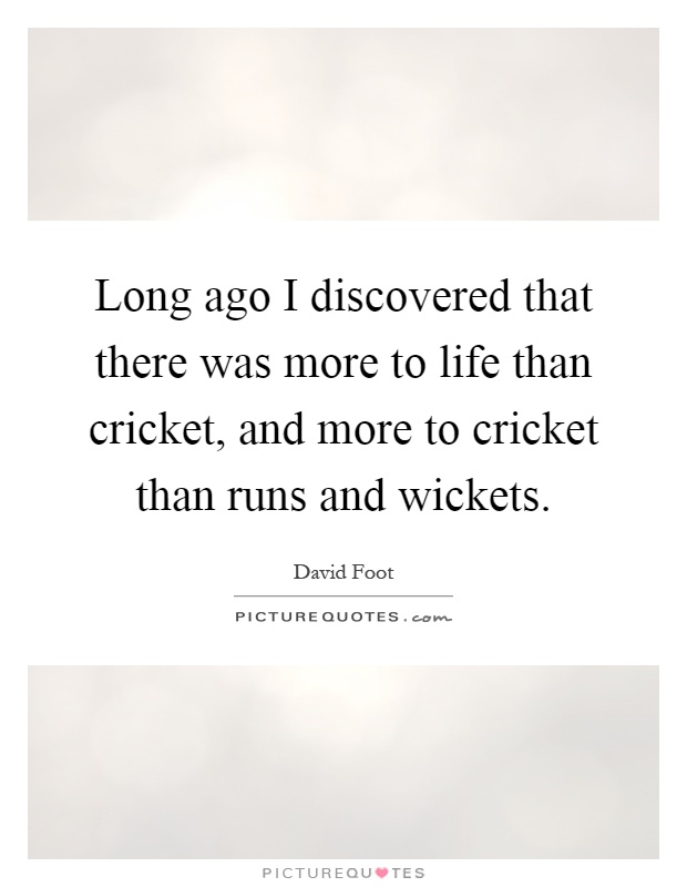 Life Is Like Cricket Quotes: Long Ago I Discovered That There Was More To Life Than