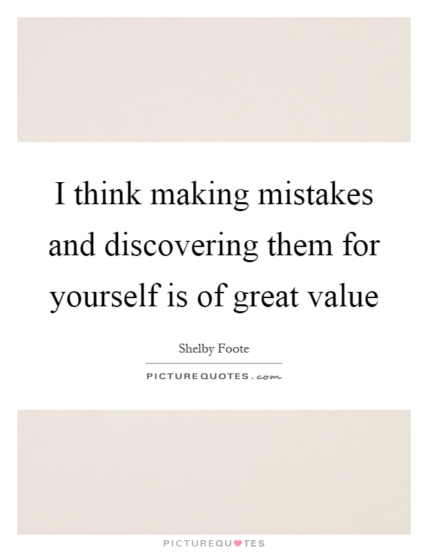 I think making mistakes and discovering them for yourself is of great value Picture Quote #1