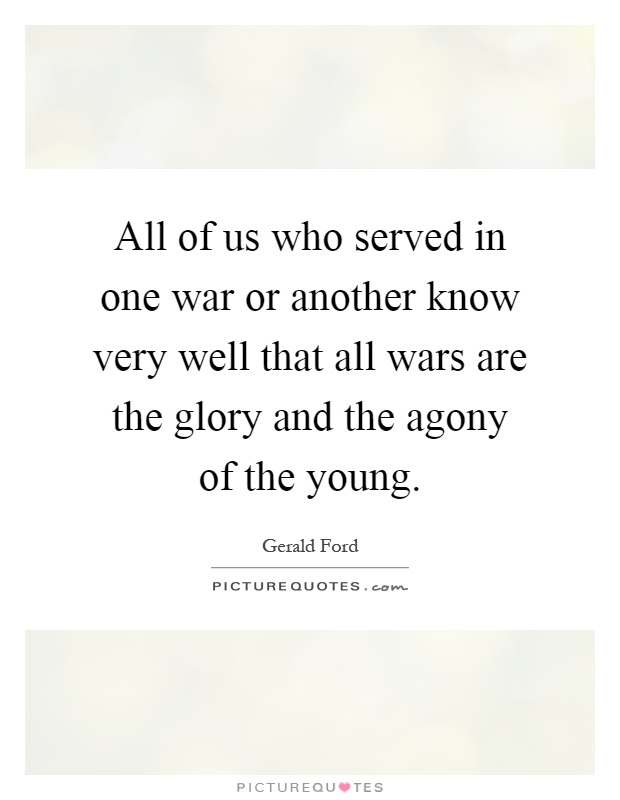 All of us who served in one war or another know very well that all wars are the glory and the agony of the young Picture Quote #1