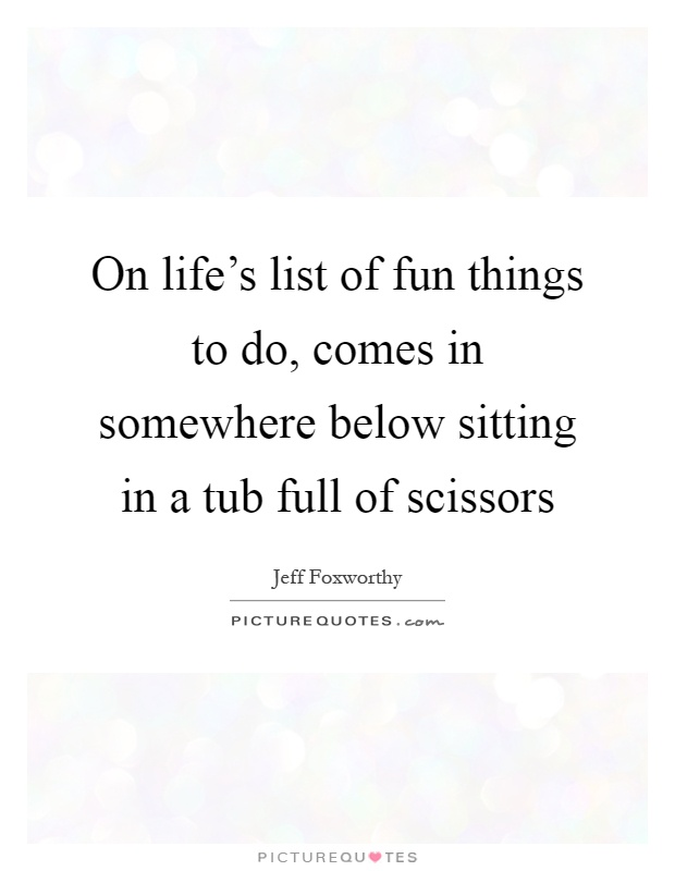 On life's list of fun things to do, comes in somewhere below sitting in a tub full of scissors Picture Quote #1