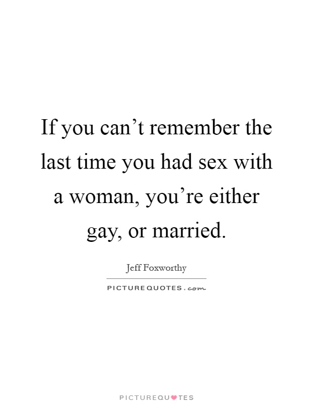 If you can't remember the last time you had sex with a woman, you're either gay, or married Picture Quote #1
