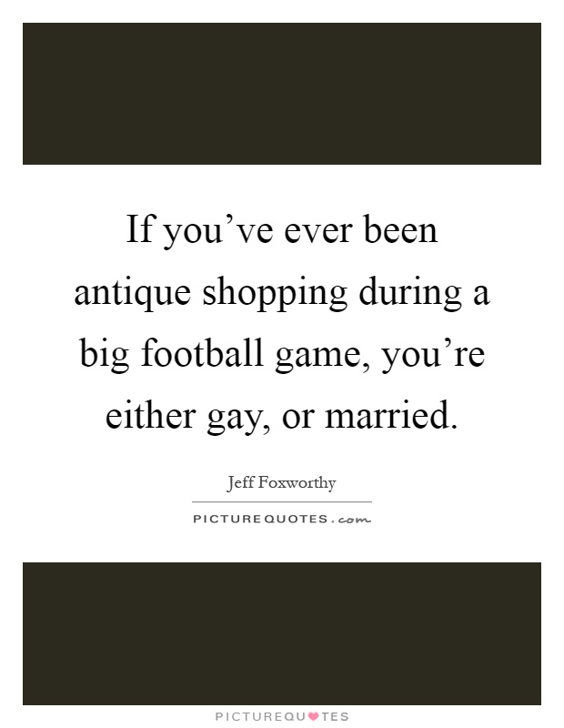 If you've ever been antique shopping during a big football game, you're either gay, or married Picture Quote #1