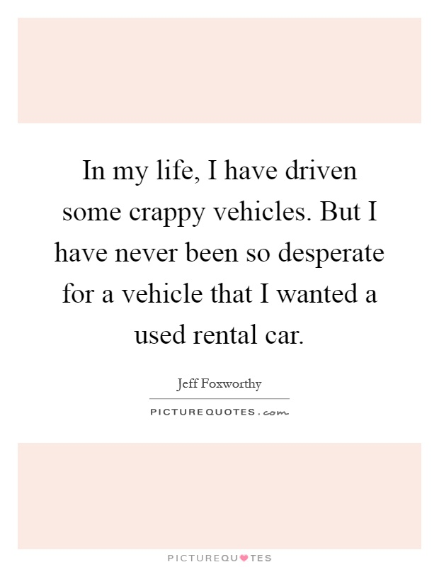 In my life, I have driven some crappy vehicles. But I have never been so desperate for a vehicle that I wanted a used rental car Picture Quote #1