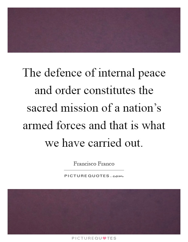 The defence of internal peace and order constitutes the sacred mission of a nation's armed forces and that is what we have carried out Picture Quote #1