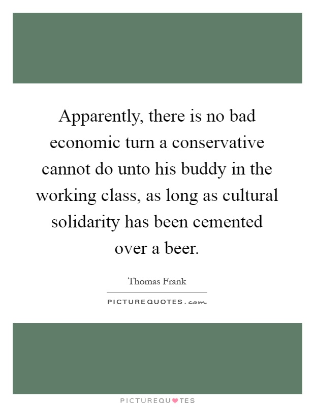 Apparently, there is no bad economic turn a conservative cannot do unto his buddy in the working class, as long as cultural solidarity has been cemented over a beer Picture Quote #1