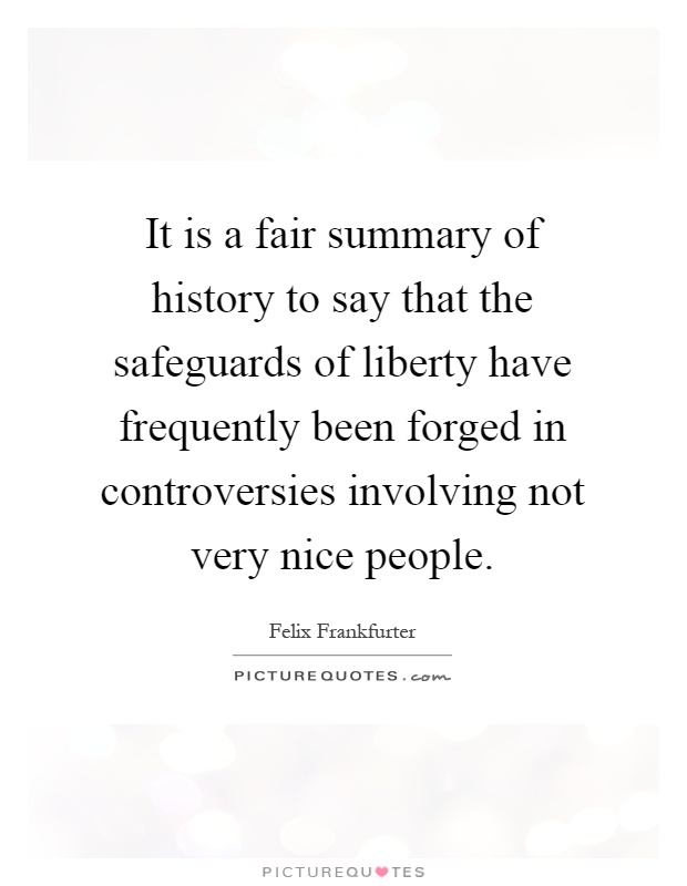 It is a fair summary of history to say that the safeguards of liberty have frequently been forged in controversies involving not very nice people Picture Quote #1