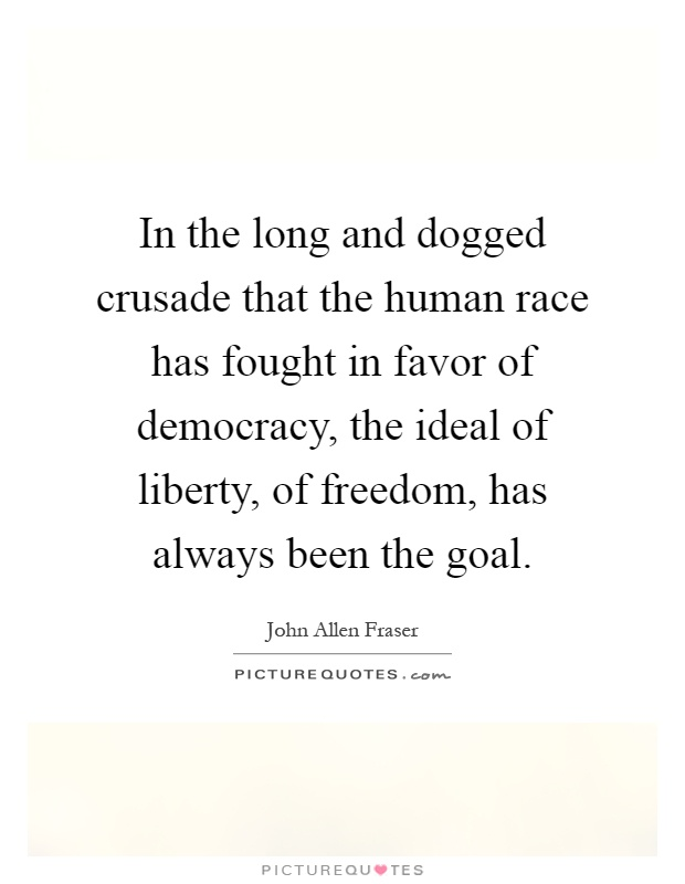 In the long and dogged crusade that the human race has fought in favor of democracy, the ideal of liberty, of freedom, has always been the goal Picture Quote #1