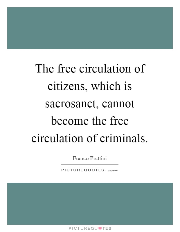The free circulation of citizens, which is sacrosanct, cannot become the free circulation of criminals Picture Quote #1