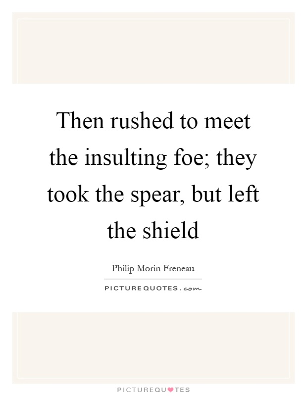 Then rushed to meet the insulting foe; they took the spear, but left the shield Picture Quote #1