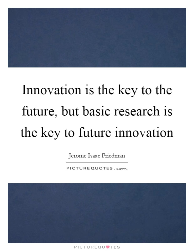 Innovation is the key to the future, but basic research is the key to future innovation Picture Quote #1