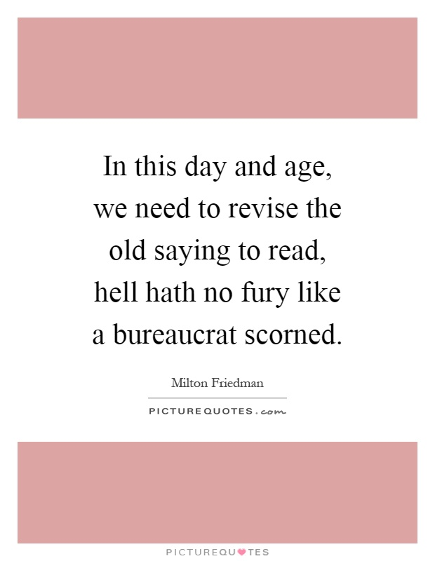 In this day and age, we need to revise the old saying to read, hell hath no fury like a bureaucrat scorned Picture Quote #1