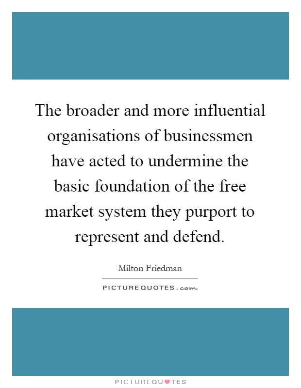 The broader and more influential organisations of businessmen have acted to undermine the basic foundation of the free market system they purport to represent and defend Picture Quote #1