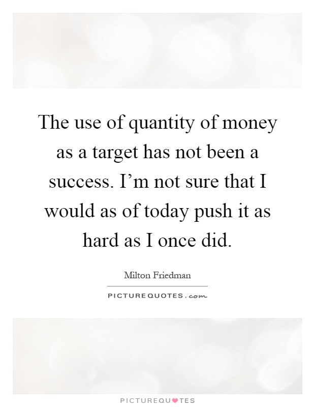 The use of quantity of money as a target has not been a success. I'm not sure that I would as of today push it as hard as I once did Picture Quote #1