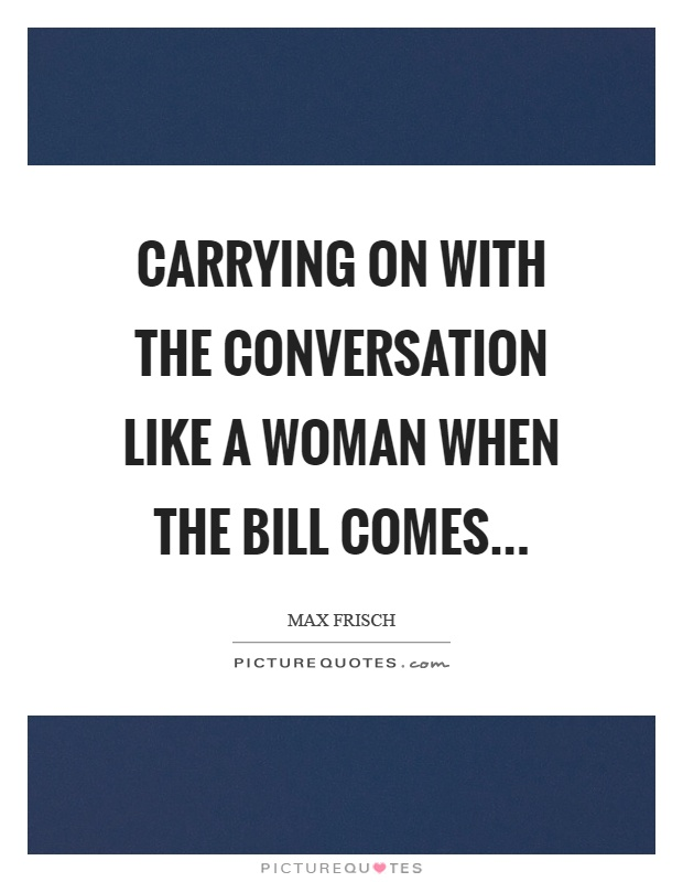 Carrying on with the conversation like a woman when the bill comes Picture Quote #1