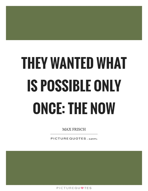 They wanted what is possible only once: The now Picture Quote #1