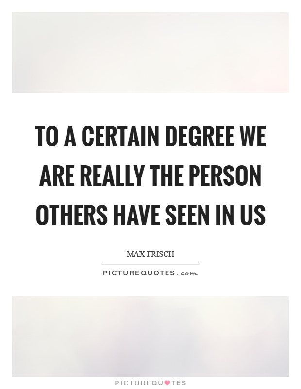 To a certain degree we are really the person others have seen in us Picture Quote #1