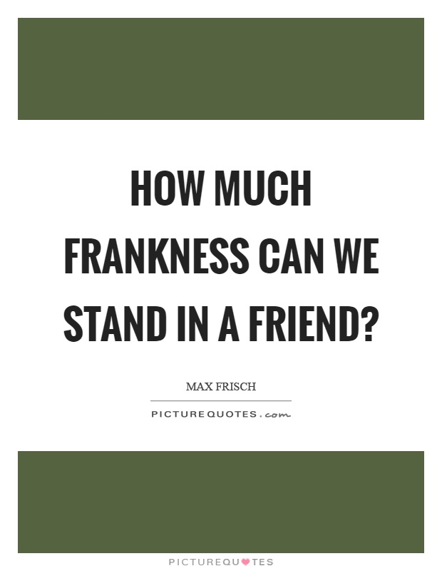 How much frankness can we stand in a friend? Picture Quote #1