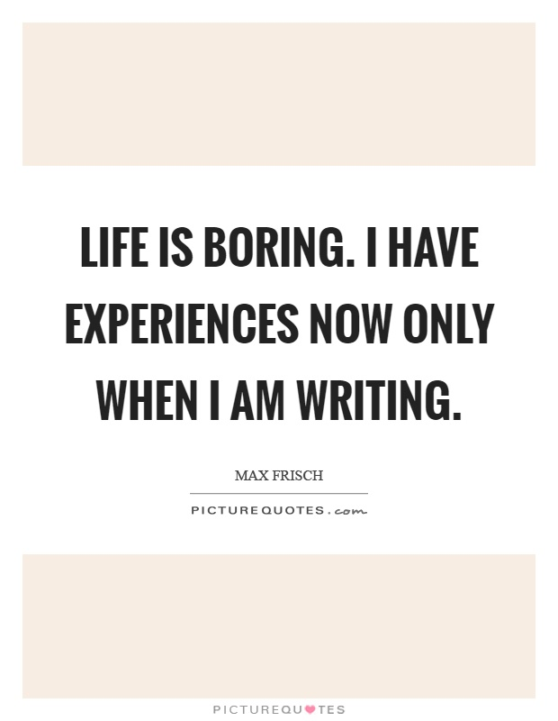 Life is boring. I have experiences now only when I am writing Picture Quote #1