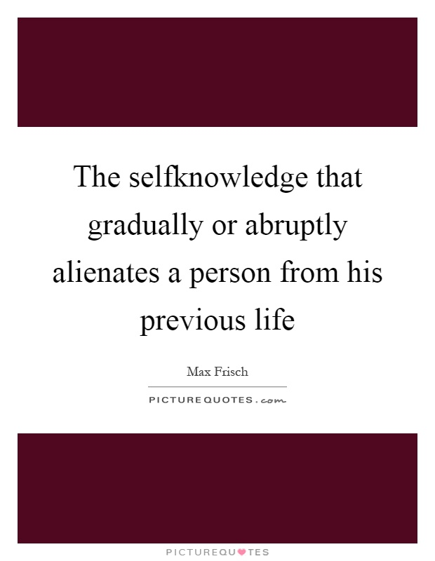 The selfknowledge that gradually or abruptly alienates a person from his previous life Picture Quote #1