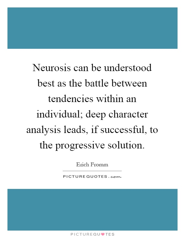 Neurosis can be understood best as the battle between tendencies within an individual; deep character analysis leads, if successful, to the progressive solution Picture Quote #1