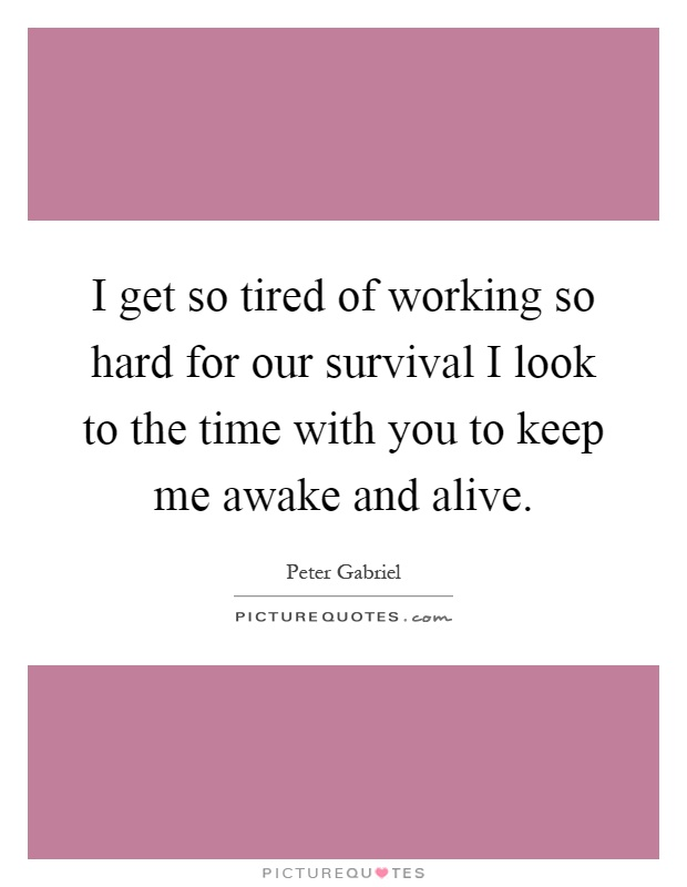 I get so tired of working so hard for our survival I look to the time with you to keep me awake and alive Picture Quote #1