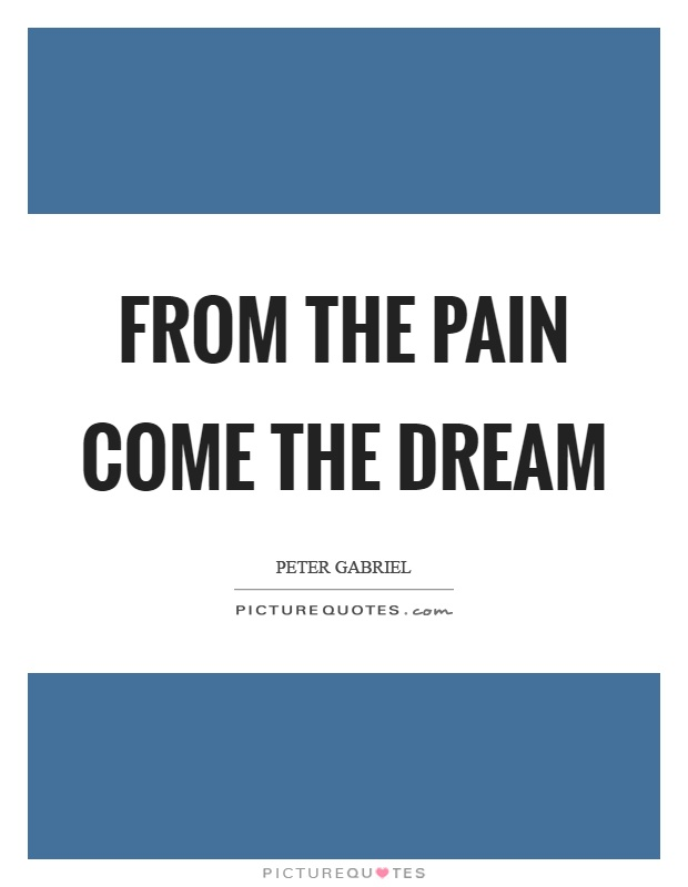 From the pain come the dream Picture Quote #1
