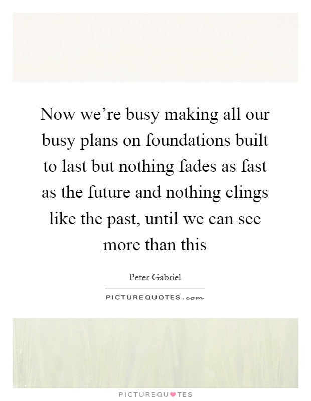 Now we're busy making all our busy plans on foundations built to last but nothing fades as fast as the future and nothing clings like the past, until we can see more than this Picture Quote #1